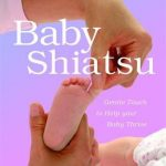 Baby Shiatsu: Gentle Touch to Help Your Baby Thrive